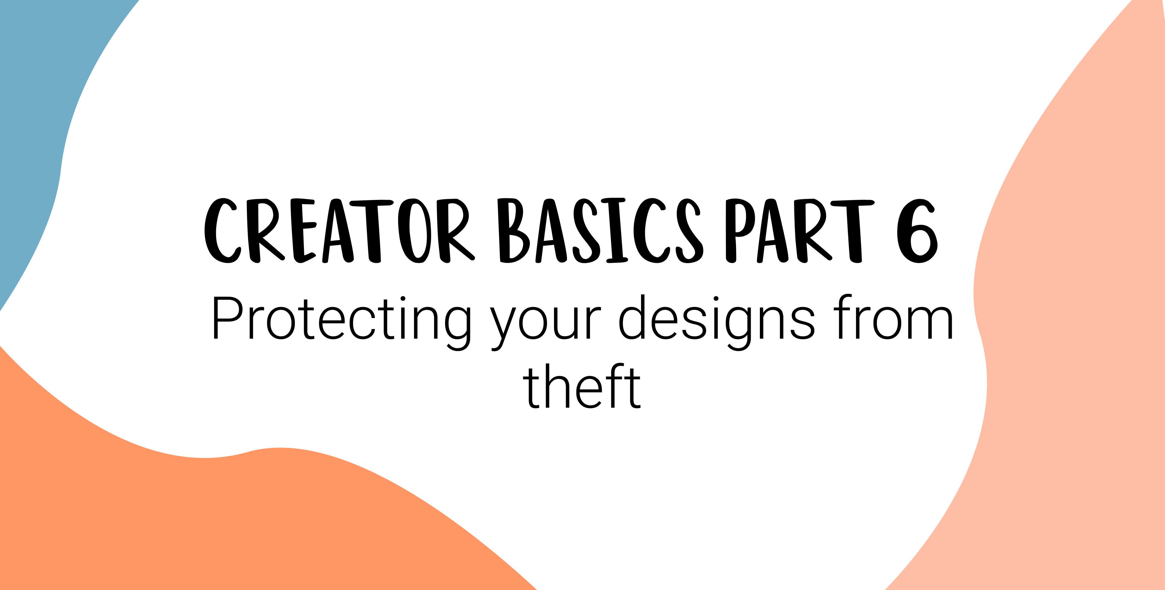 Creator basics part six - protecting your designs from theft